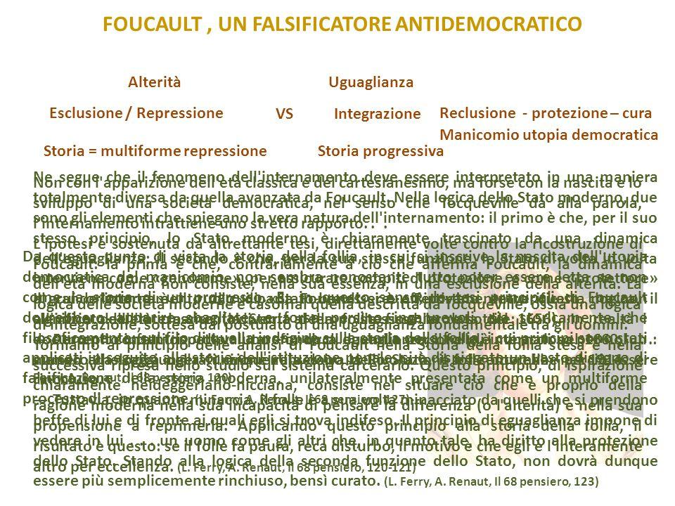 FOUCAULT, UN FALSIFICATORE ANTIDEMOCRATICO Non con l apparizione dell età classica e del cartesianesimo, ma forse con la nascita e lo sviluppo di una società democratica, nel senso che Tocqueville dà alla parola, l internamento intrattiene uno stretto rapporto...