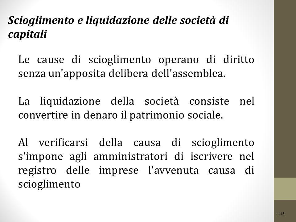 118 Scioglimento e liquidazione delle società di capitali Le cause di scioglimento operano di diritto senza un'apposita delibera dell'assemblea. La li
