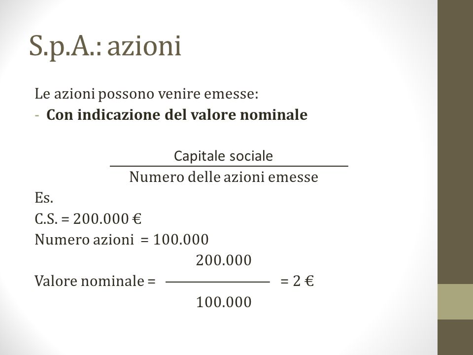 S.p.A.: azioni Le azioni possono venire emesse: -Con indicazione del valore nominale Capitale sociale Numero delle azioni emesse Es. C.S. = 200.000 €
