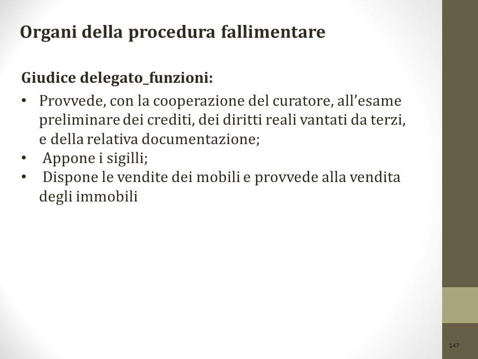 147 Organi della procedura fallimentare Giudice delegato_funzioni: Provvede, con la cooperazione del curatore, all'esame preliminare dei crediti, dei