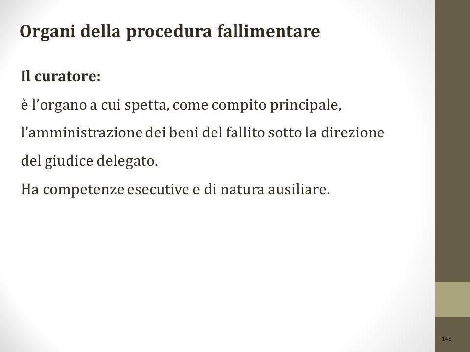 148 Organi della procedura fallimentare Il curatore: è l'organo a cui spetta, come compito principale, l'amministrazione dei beni del fallito sotto la
