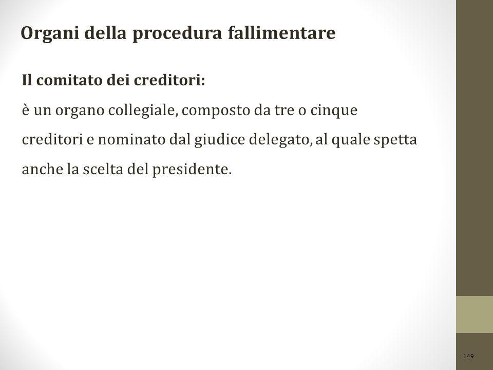 149 Organi della procedura fallimentare Il comitato dei creditori: è un organo collegiale, composto da tre o cinque creditori e nominato dal giudice delegato, al quale spetta anche la scelta del presidente.