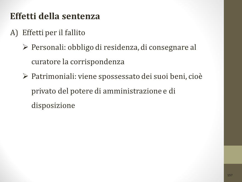 157 Effetti della sentenza A)Effetti per il fallito  Personali: obbligo di residenza, di consegnare al curatore la corrispondenza  Patrimoniali: vie