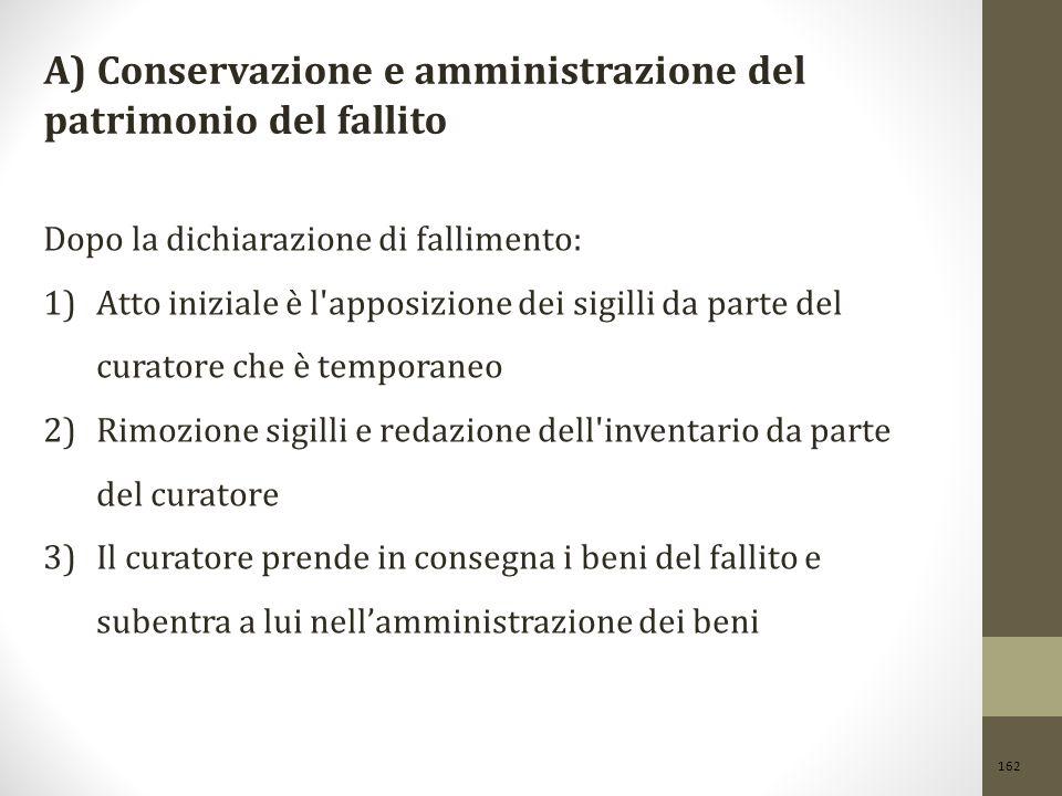 162 A) Conservazione e amministrazione del patrimonio del fallito Dopo la dichiarazione di fallimento: 1)Atto iniziale è l'apposizione dei sigilli da