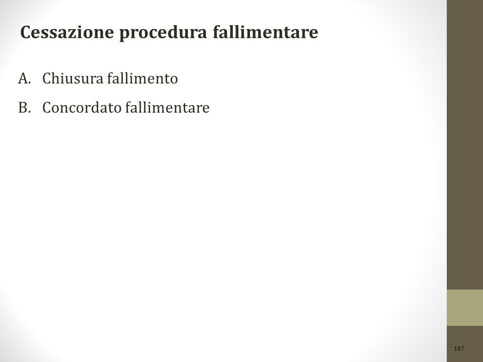 167 Cessazione procedura fallimentare A.Chiusura fallimento B.Concordato fallimentare