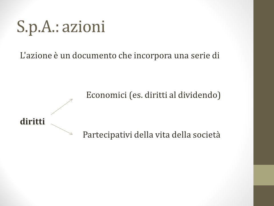 S.p.A.: azioni L'azione è un documento che incorpora una serie di Economici (es. diritti al dividendo) diritti Partecipativi della vita della società