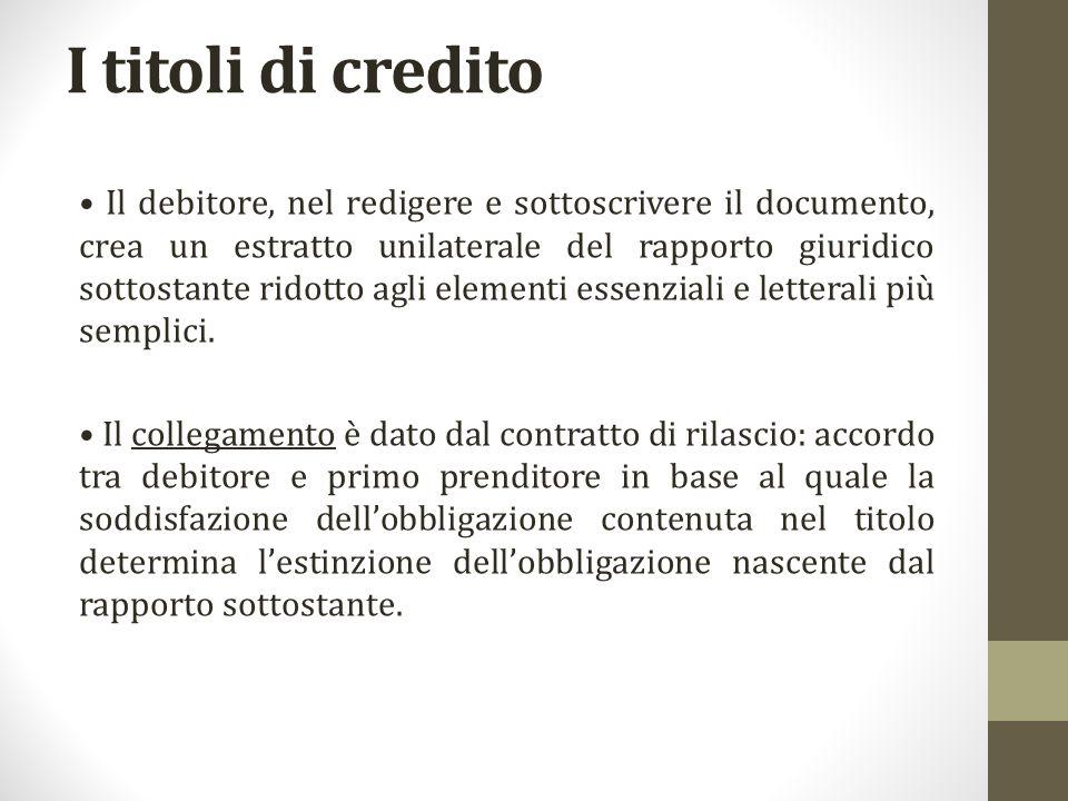 I titoli di credito Il debitore, nel redigere e sottoscrivere il documento, crea un estratto unilaterale del rapporto giuridico sottostante ridotto agli elementi essenziali e letterali più semplici.