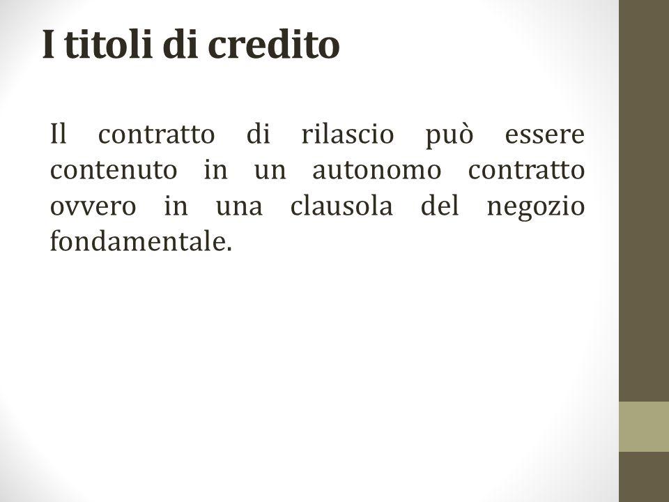 I titoli di credito Il contratto di rilascio può essere contenuto in un autonomo contratto ovvero in una clausola del negozio fondamentale.
