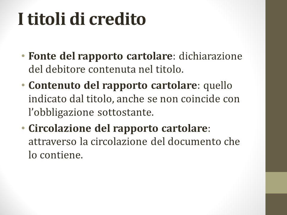 I titoli di credito Fonte del rapporto cartolare: dichiarazione del debitore contenuta nel titolo. Contenuto del rapporto cartolare: quello indicato d