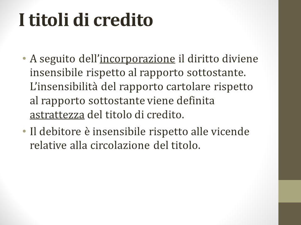 I titoli di credito A seguito dell'incorporazione il diritto diviene insensibile rispetto al rapporto sottostante. L'insensibilità del rapporto cartol