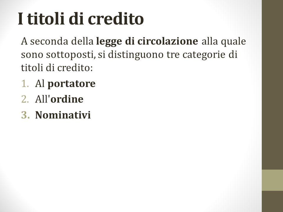 I titoli di credito A seconda della legge di circolazione alla quale sono sottoposti, si distinguono tre categorie di titoli di credito: 1.Al portatore 2.All ordine 3.Nominativi