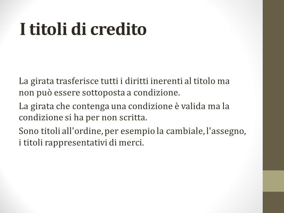 I titoli di credito La girata trasferisce tutti i diritti inerenti al titolo ma non può essere sottoposta a condizione.