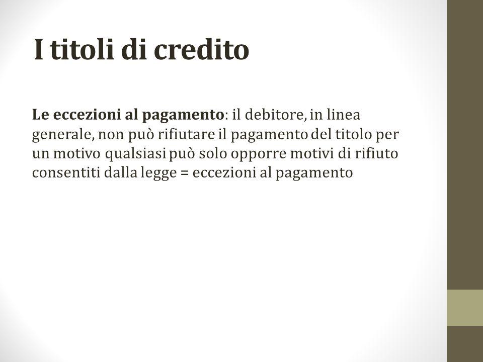 I titoli di credito Le eccezioni al pagamento: il debitore, in linea generale, non può rifiutare il pagamento del titolo per un motivo qualsiasi può s