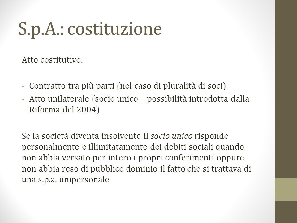 S.p.A.: costituzione Atto costitutivo: -Contratto tra più parti (nel caso di pluralità di soci) -Atto unilaterale (socio unico – possibilità introdott