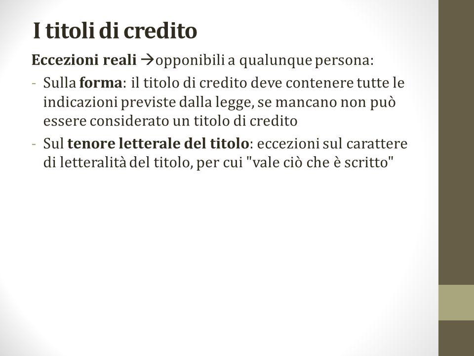 I titoli di credito Eccezioni reali  opponibili a qualunque persona: -Sulla forma: il titolo di credito deve contenere tutte le indicazioni previste