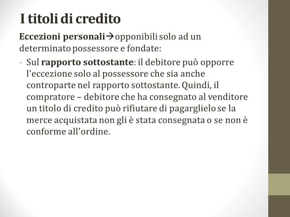 I titoli di credito Eccezioni personali  opponibili solo ad un determinato possessore e fondate: -Sul rapporto sottostante: il debitore può opporre l