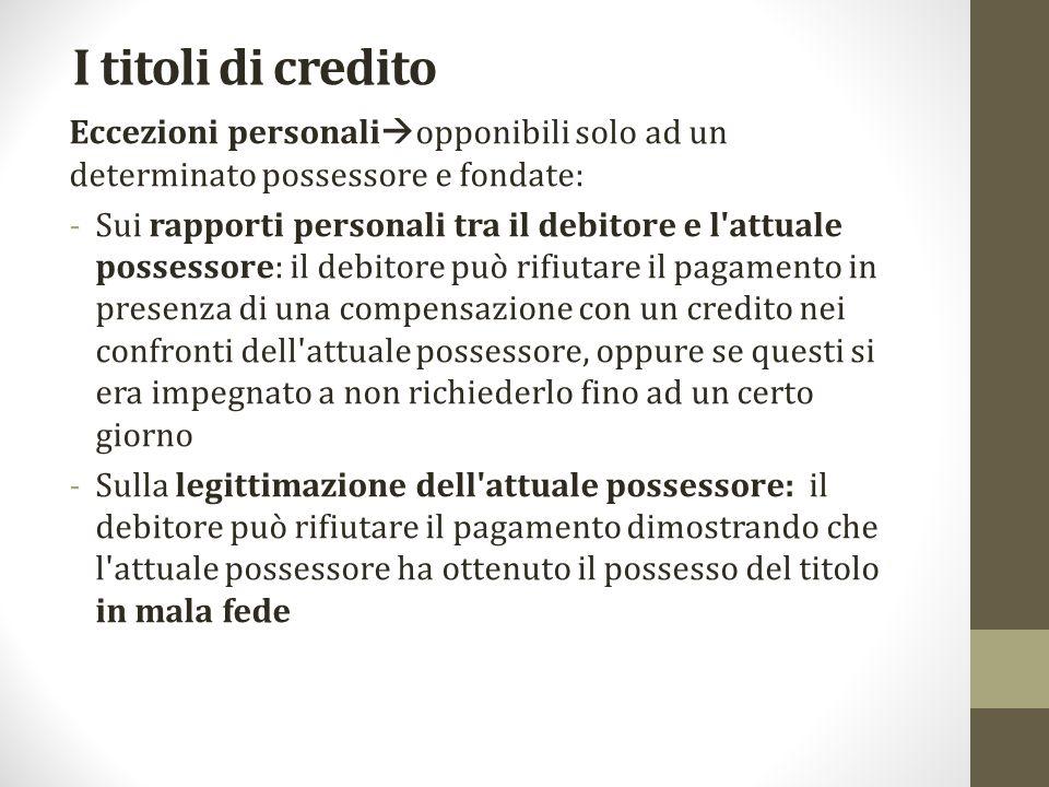 I titoli di credito Eccezioni personali  opponibili solo ad un determinato possessore e fondate: -Sui rapporti personali tra il debitore e l'attuale
