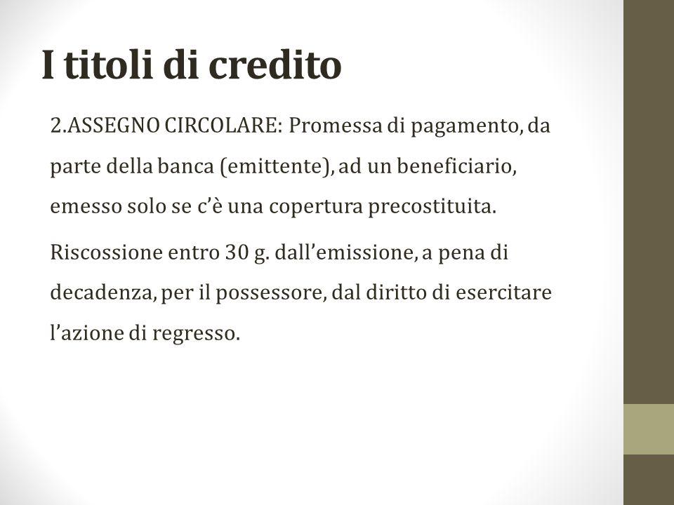I titoli di credito 2.ASSEGNO CIRCOLARE: Promessa di pagamento, da parte della banca (emittente), ad un beneficiario, emesso solo se c'è una copertura precostituita.