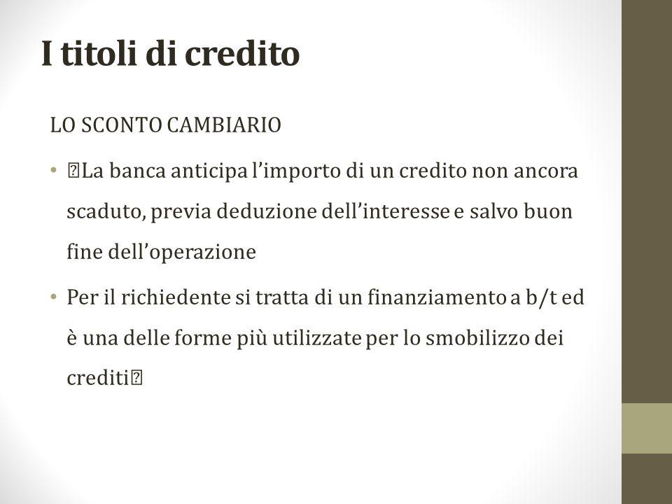 I titoli di credito LO SCONTO CAMBIARIO †La banca anticipa l'importo di un credito non ancora scaduto, previa deduzione dell'interesse e salvo buon fi