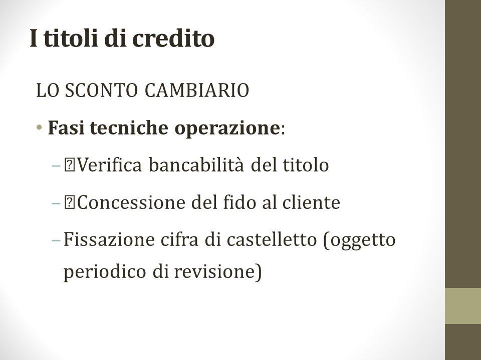 """I titoli di credito LO SCONTO CAMBIARIO Fasi tecniche operazione: –""""Verifica bancabilità del titolo –""""Concessione del fido al cliente –Fissazione cifr"""
