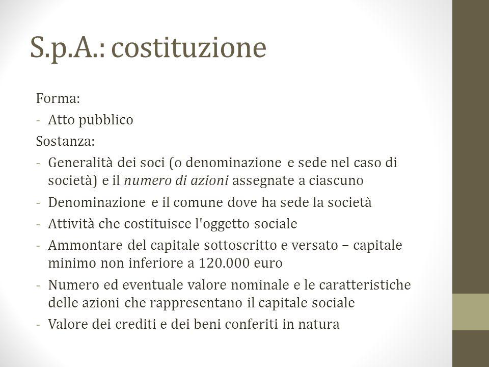 S.p.A.: costituzione Forma: -Atto pubblico Sostanza: -Generalità dei soci (o denominazione e sede nel caso di società) e il numero di azioni assegnate