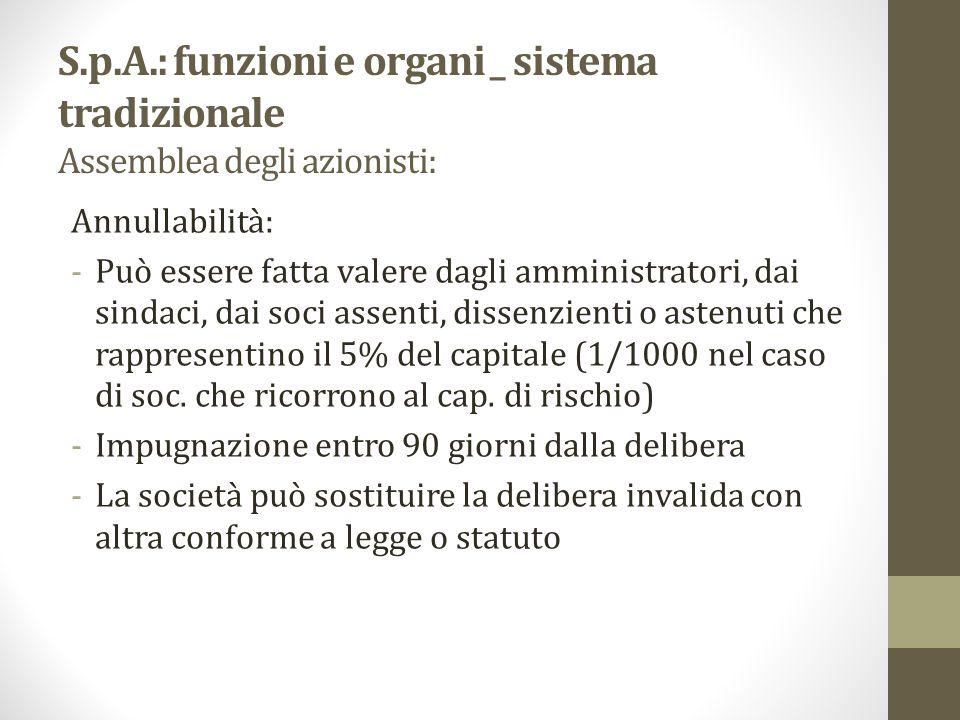 S.p.A.: funzioni e organi _ sistema tradizionale Assemblea degli azionisti: Annullabilità: -Può essere fatta valere dagli amministratori, dai sindaci,