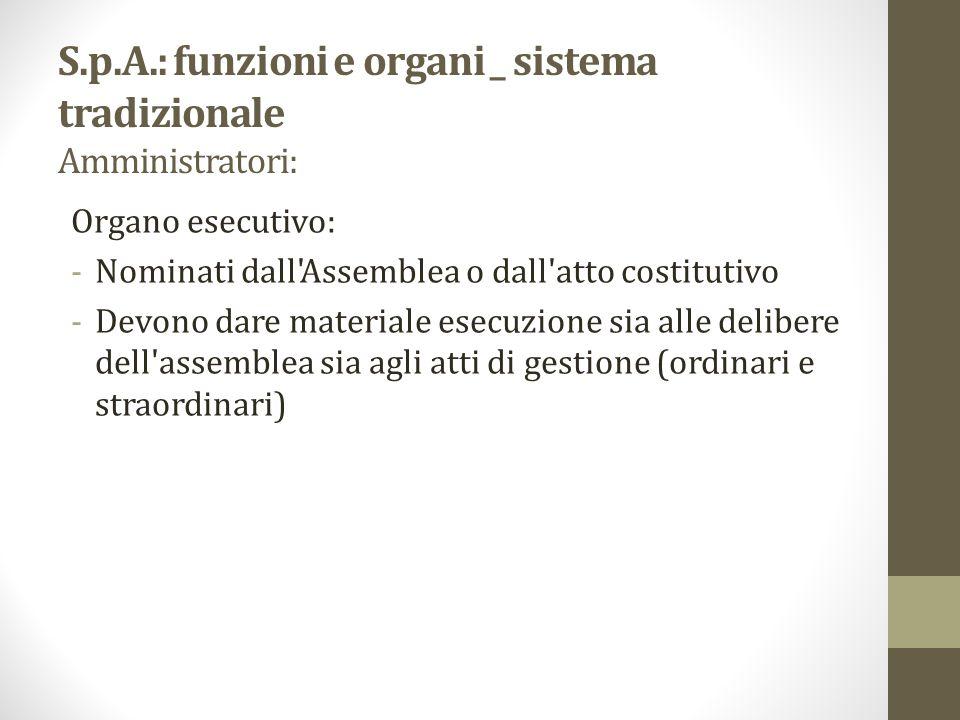 S.p.A.: funzioni e organi _ sistema tradizionale Amministratori: Organo esecutivo: -Nominati dall'Assemblea o dall'atto costitutivo -Devono dare mater