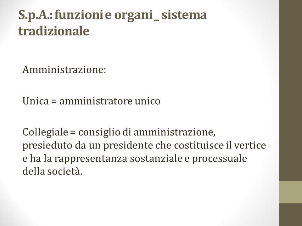 S.p.A.: funzioni e organi _ sistema tradizionale Amministrazione: Unica = amministratore unico Collegiale = consiglio di amministrazione, presieduto d