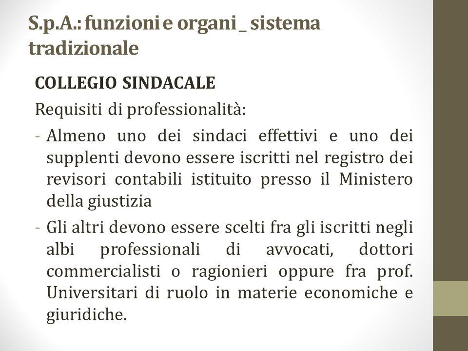 S.p.A.: funzioni e organi _ sistema tradizionale COLLEGIO SINDACALE Requisiti di professionalità: -Almeno uno dei sindaci effettivi e uno dei supplent