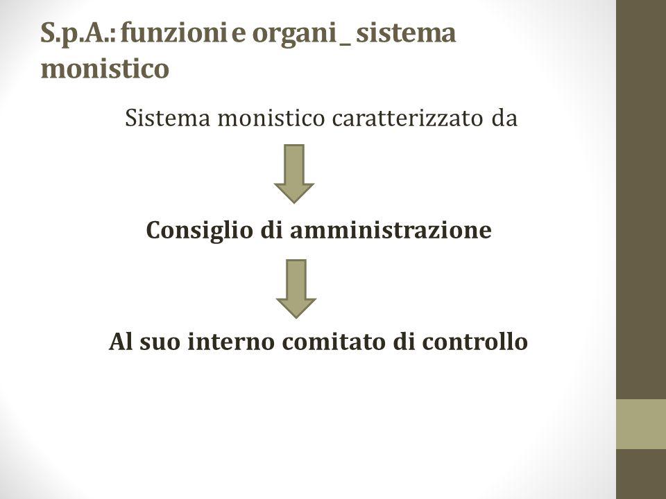 S.p.A.: funzioni e organi _ sistema monistico Sistema monistico caratterizzato da Consiglio di amministrazione Al suo interno comitato di controllo