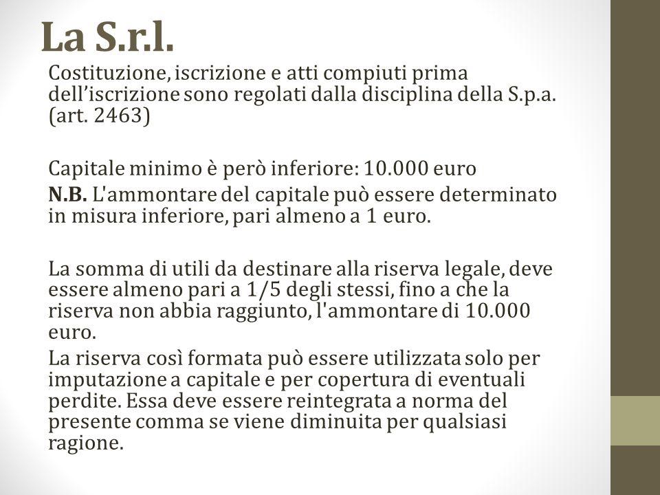 La S.r.l. Costituzione, iscrizione e atti compiuti prima dell'iscrizione sono regolati dalla disciplina della S.p.a. (art. 2463) Capitale minimo è pe