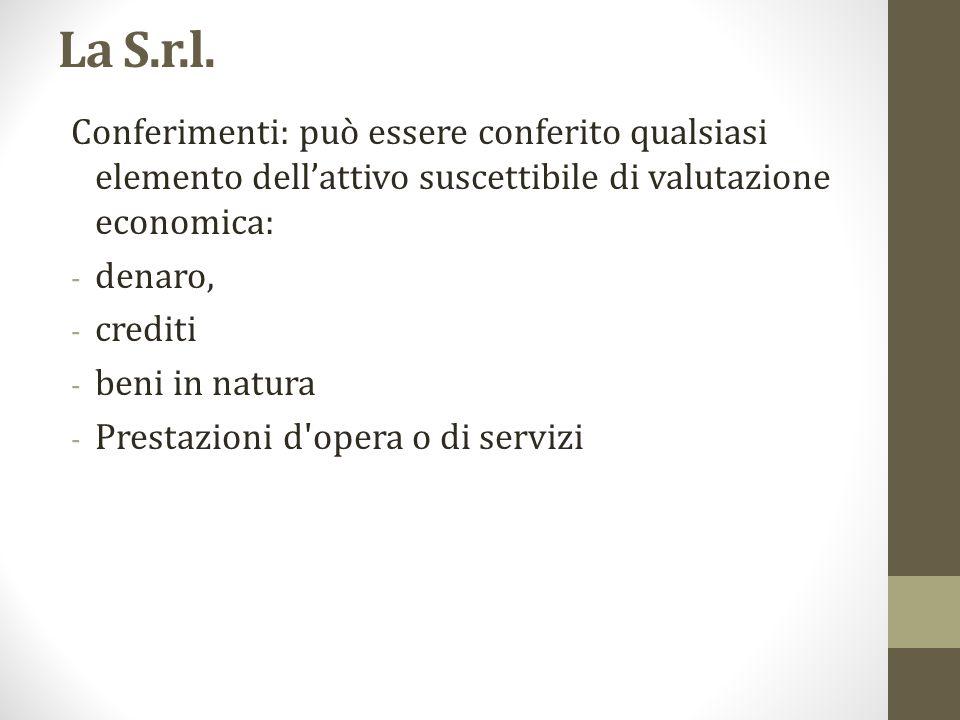 La S.r.l. Conferimenti: può essere conferito qualsiasi elemento dell'attivo suscettibile di valutazione economica: - denaro, - crediti - beni in natur
