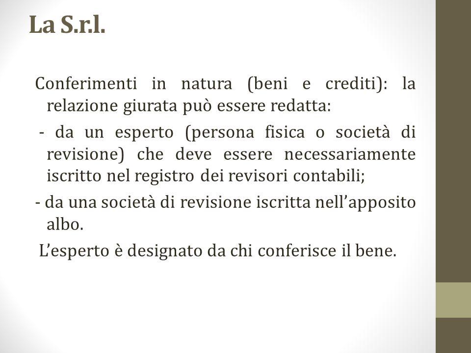 La S.r.l. Conferimenti in natura (beni e crediti): la relazione giurata può essere redatta: - da un esperto (persona fisica o società di revisione) ch
