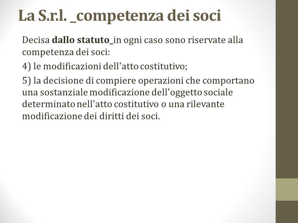 La S.r.l. _competenza dei soci Decisa dallo statuto_in ogni caso sono riservate alla competenza dei soci: 4) le modificazioni dell'atto costitutivo; 5