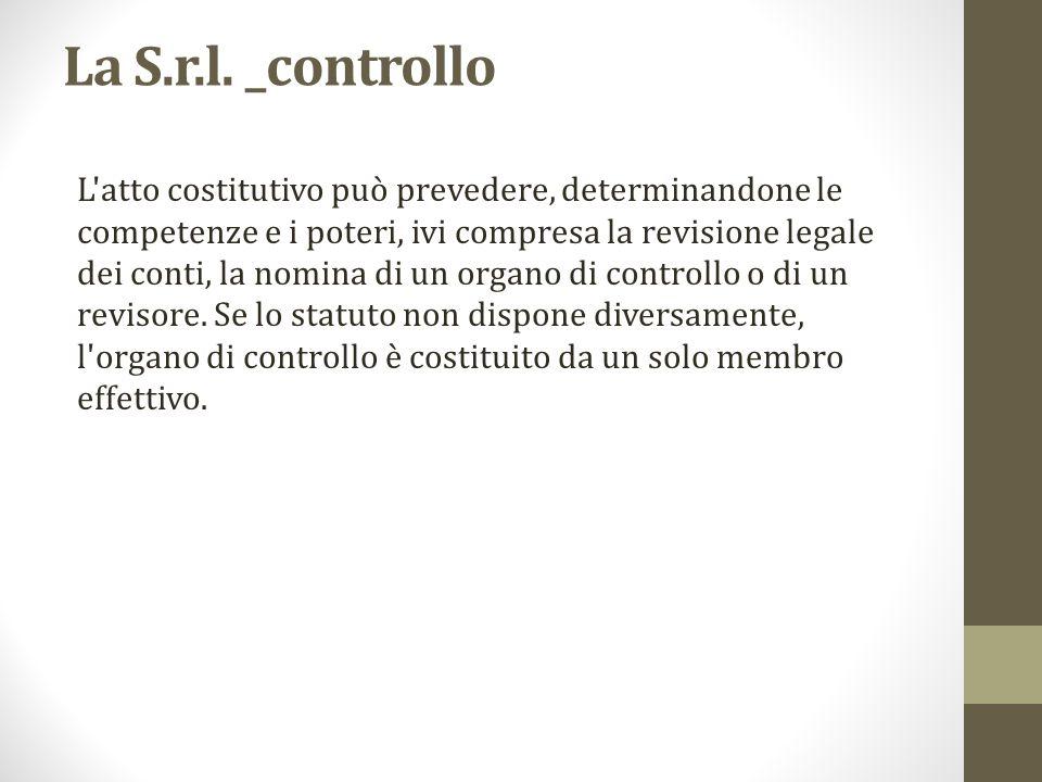 La S.r.l. _controllo L'atto costitutivo può prevedere, determinandone le competenze e i poteri, ivi compresa la revisione legale dei conti, la nomina