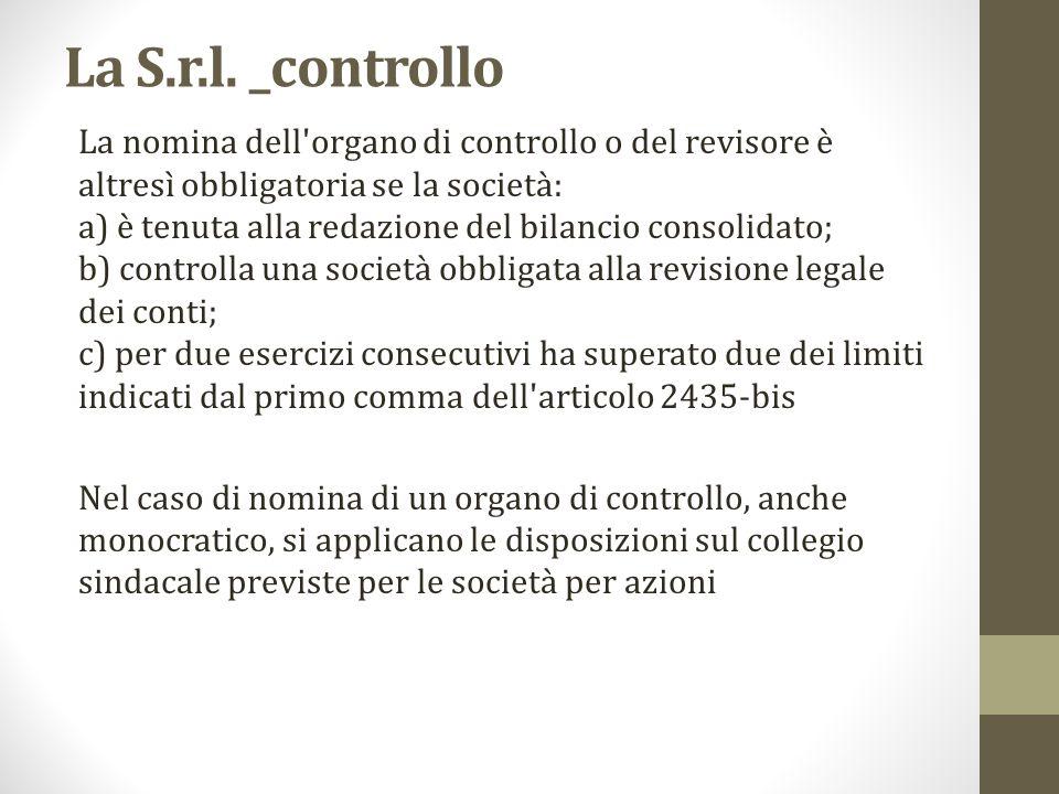 La S.r.l. _controllo La nomina dell'organo di controllo o del revisore è altresì obbligatoria se la società: a) è tenuta alla redazione del bilancio c