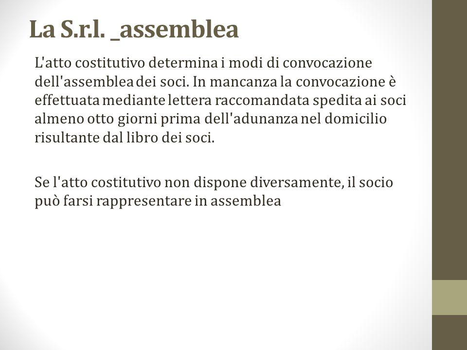 La S.r.l. _assemblea L'atto costitutivo determina i modi di convocazione dell'assemblea dei soci. In mancanza la convocazione è effettuata mediante le
