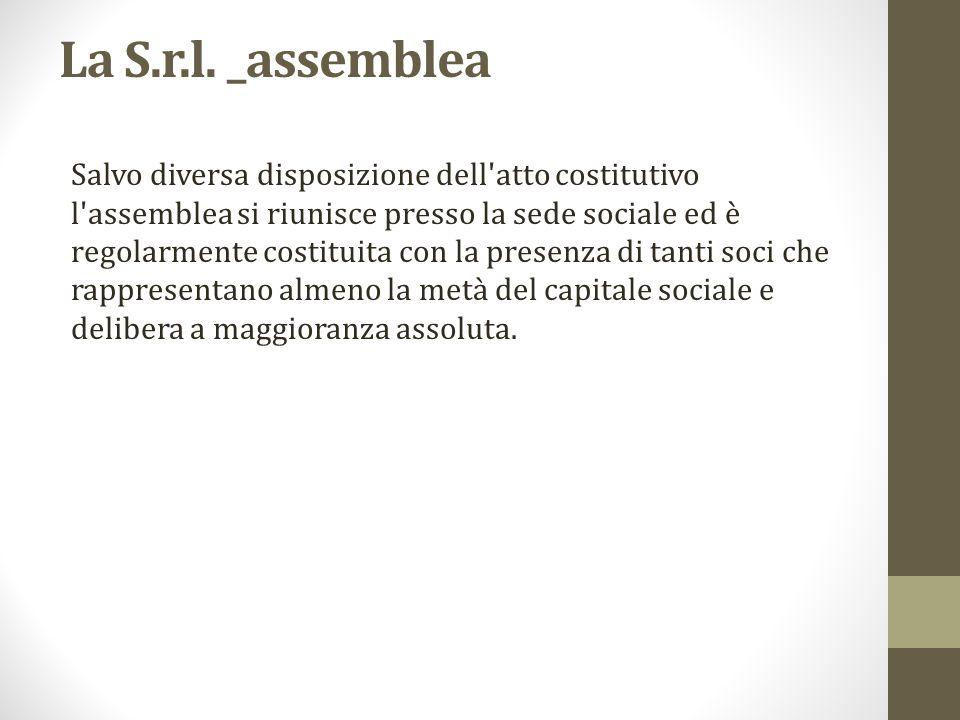 La S.r.l. _assemblea Salvo diversa disposizione dell'atto costitutivo l'assemblea si riunisce presso la sede sociale ed è regolarmente costituita con