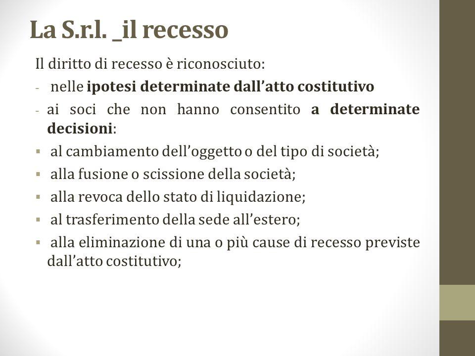 La S.r.l. _il recesso Il diritto di recesso è riconosciuto: - nelle ipotesi determinate dall'atto costitutivo - ai soci che non hanno consentito a det