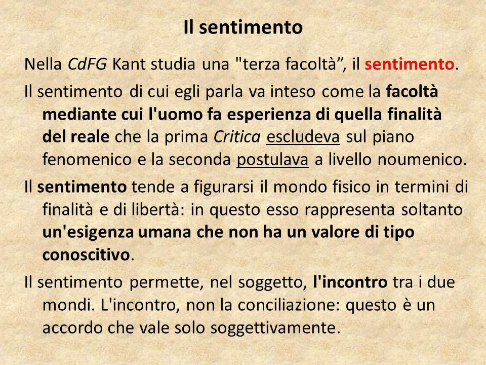 Il sentimento Nella CdFG Kant studia una terza facoltà , il sentimento.