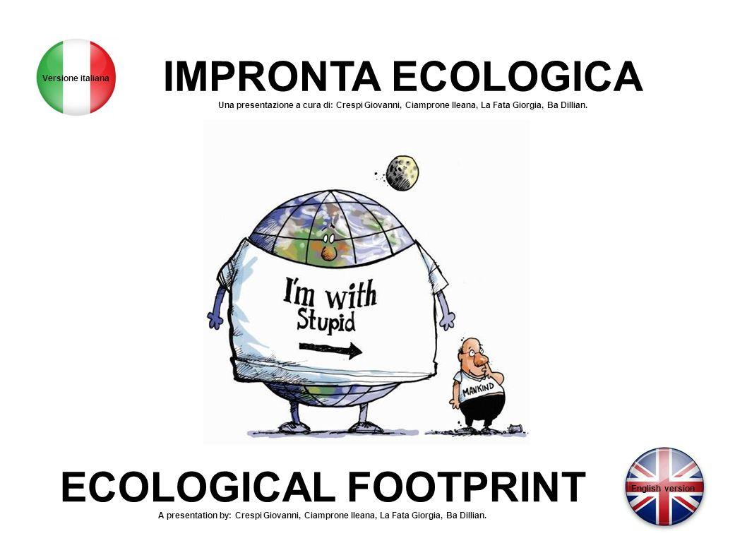 IMPRONTA ECOLOGICA Una presentazione a cura di: Crespi Giovanni, Ciamprone Ileana, La Fata Giorgia, Ba Dillian. ECOLOGICAL FOOTPRINT A presentation by