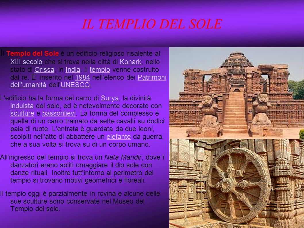 IL TEMPLIO DEL SOLE I l Tempio del Sole è un edificio religioso risalente al XIII secolo che si trova nella città di Konark, nello stato di Orissa, in