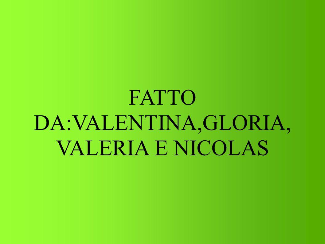 FATTO DA:VALENTINA,GLORIA, VALERIA E NICOLAS