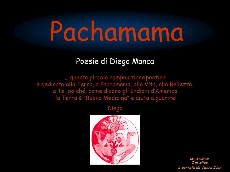 Pachamama Poesie di Diego Manca … questa piccola composizione poetica è dedicata alla Terra, a Pachamama, alla Vita, alla Bellezza, a Te, poiché, come dicono gli Indiani d'America la Terra è Buona Medicina e aiuta a guarire.