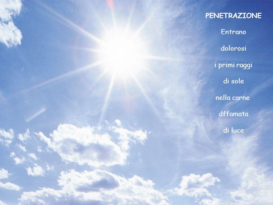 PENETRAZIONE Entrano dolorosi i primi raggi di sole nella carne dffamata di luce