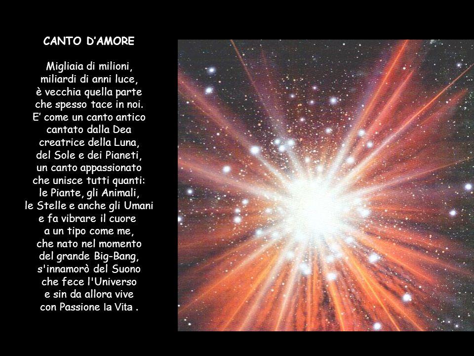 CANTO D'AMORE Migliaia di milioni, miliardi di anni luce, è vecchia quella parte che spesso tace in noi.