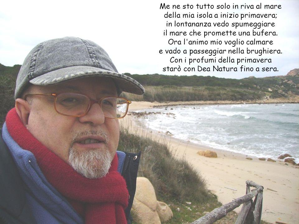 Me ne sto tutto solo in riva al mare della mia isola a inizio primavera; in lontananza vedo spumeggiare il mare che promette una bufera.
