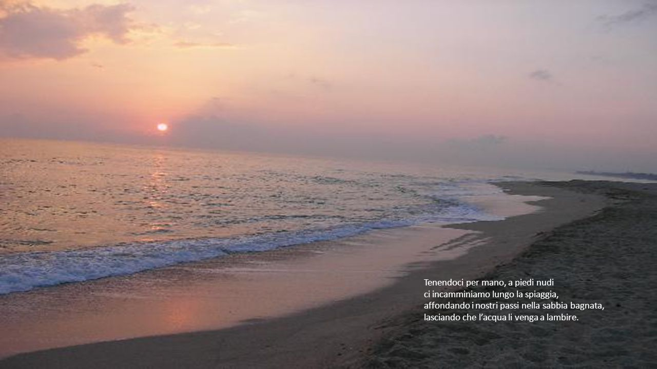 Una spiaggia, la rena ancora umida, ci ha visti vicini in attesa di ammirare l'alba ormai vicina, fissando per sempre nella mente, un così grande spet
