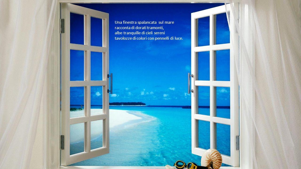 Una finestra spalancata sul mare racconta di dorati tramonti, albe tranquille di cieli sereni tavolozze di colori con pennelli di luce.