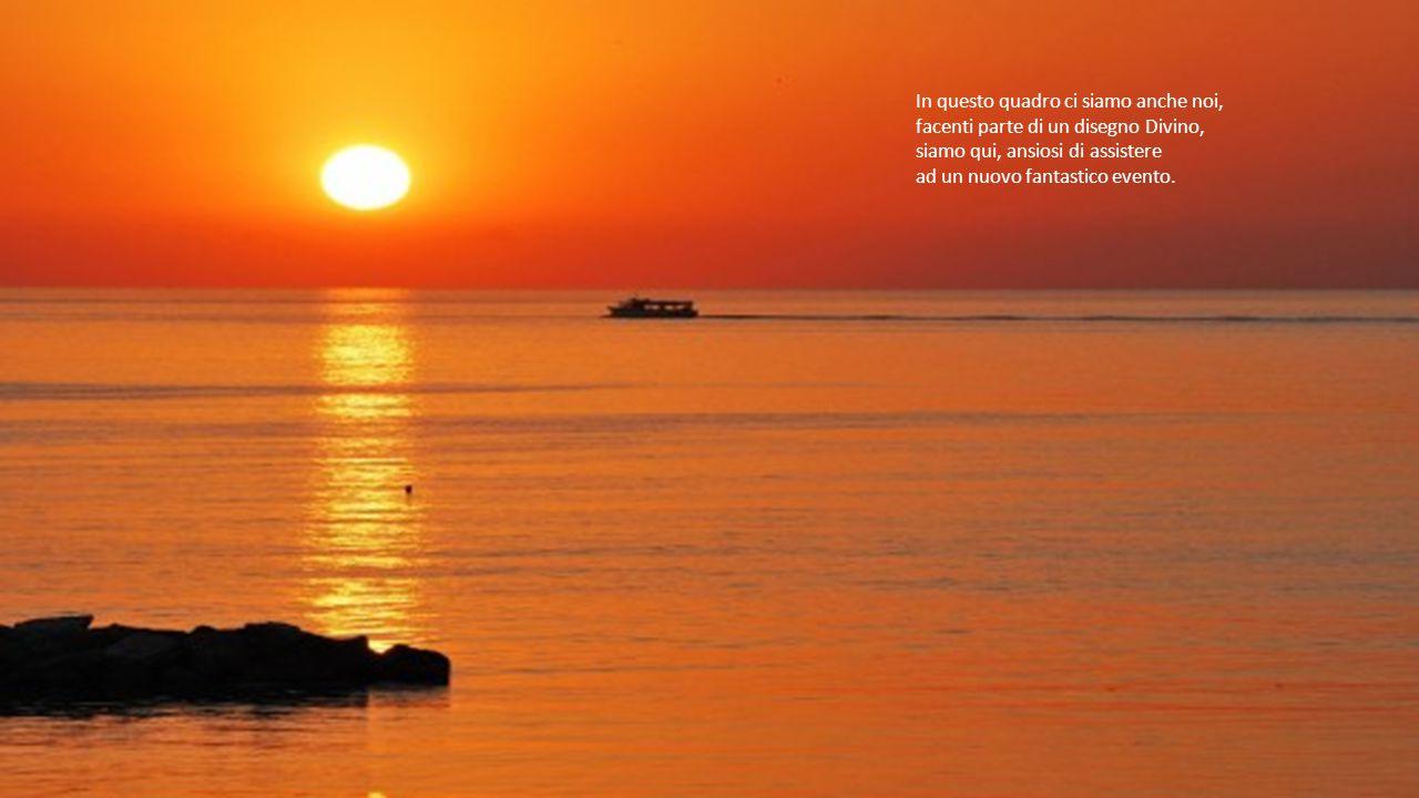 Domani si rinnoverà l'eterno ciclo, l'alba, forse, ci troverà addormentati, al risveglio lui ci sarà… come a guidare i nostri passi.